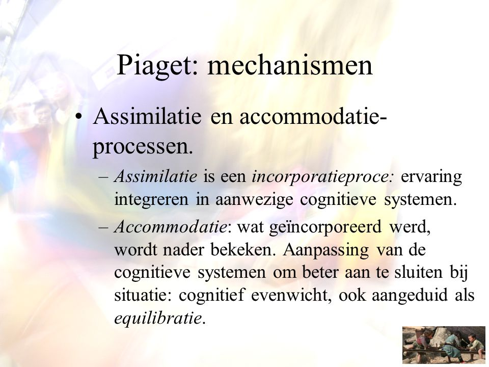 Piaget: mechanismen Assimilatie en accommodatie-processen.