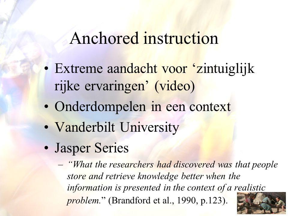 Anchored instruction Extreme aandacht voor 'zintuiglijk rijke ervaringen' (video) Onderdompelen in een context.