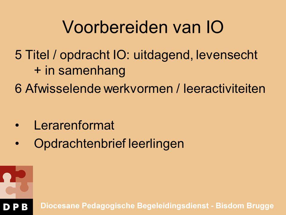 Voorbereiden van IO 5 Titel / opdracht IO: uitdagend, levensecht + in samenhang. 6 Afwisselende werkvormen / leeractiviteiten.