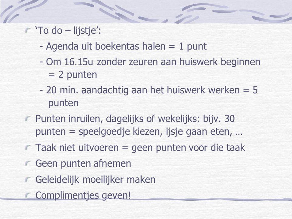 'To do – lijstje': - Agenda uit boekentas halen = 1 punt. - Om 16.15u zonder zeuren aan huiswerk beginnen = 2 punten.