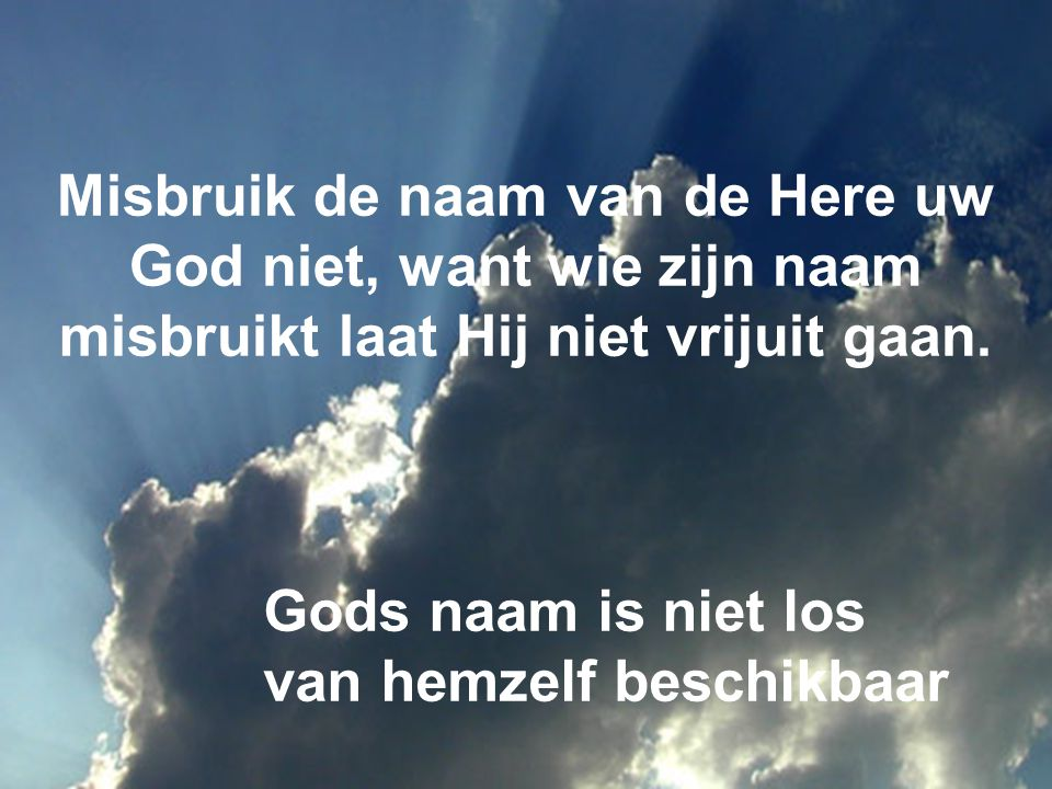 Misbruik de naam van de Here uw God niet, want wie zijn naam misbruikt laat Hij niet vrijuit gaan.