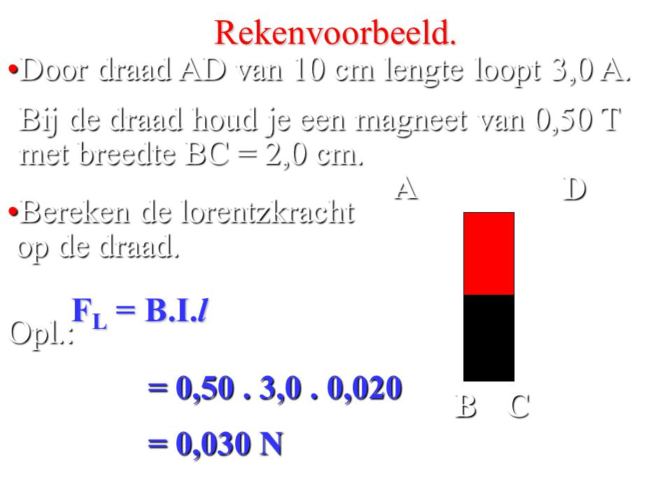 Rekenvoorbeeld. FL = B.I.l Door draad AD van 10 cm lengte loopt 3,0 A.