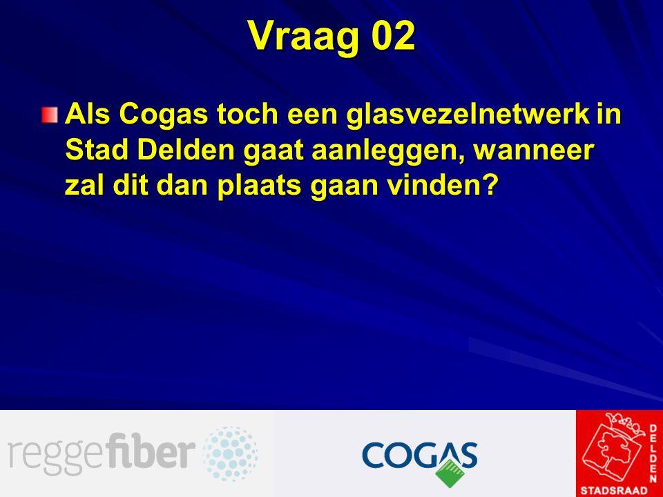Vraag 02 Als Cogas toch een glasvezelnetwerk in Stad Delden gaat aanleggen, wanneer zal dit dan plaats gaan vinden