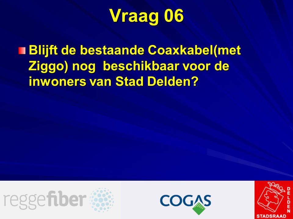 Vraag 06 Blijft de bestaande Coaxkabel(met Ziggo) nog beschikbaar voor de inwoners van Stad Delden