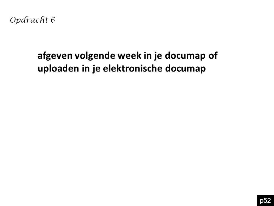 Opdracht 6 afgeven volgende week in je documap of uploaden in je elektronische documap p52