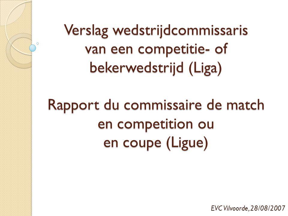 Verslag wedstrijdcommissaris van een competitie- of bekerwedstrijd (Liga) Rapport du commissaire de match en competition ou en coupe (Ligue)