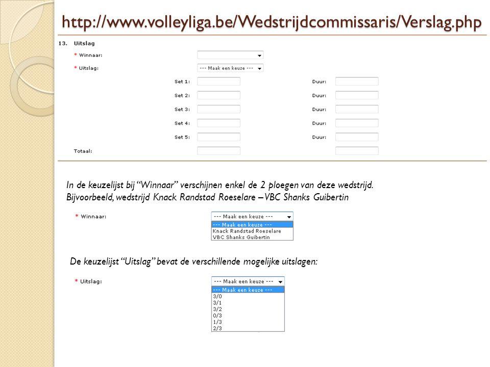 http://www.volleyliga.be/Wedstrijdcommissaris/Verslag.php In de keuzelijst bij Winnaar verschijnen enkel de 2 ploegen van deze wedstrijd.