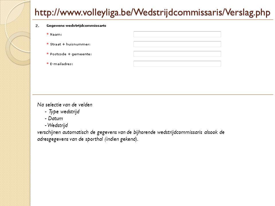 http://www.volleyliga.be/Wedstrijdcommissaris/Verslag.php Na selectie van de velden. - Type wedstrijd.