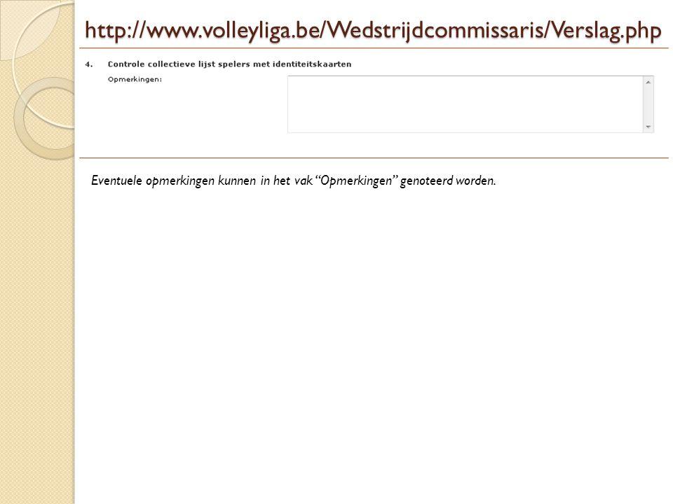 http://www.volleyliga.be/Wedstrijdcommissaris/Verslag.php Eventuele opmerkingen kunnen in het vak Opmerkingen genoteerd worden.