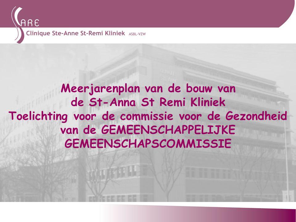 Meerjarenplan van de bouw van de St-Anna St Remi Kliniek Toelichting voor de commissie voor de Gezondheid van de GEMEENSCHAPPELIJKE GEMEENSCHAPSCOMMISSIE