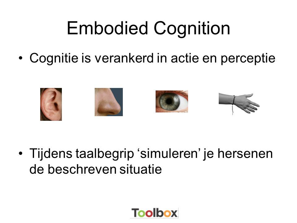 Embodied Cognition Cognitie is verankerd in actie en perceptie
