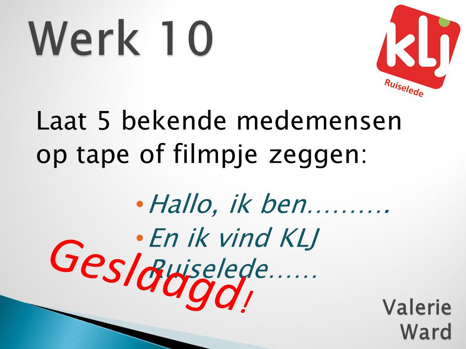Geslaagd! Werk 10 Laat 5 bekende medemensen op tape of filmpje zeggen: