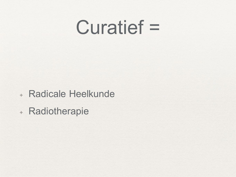 Curatief = Radicale Heelkunde Radiotherapie