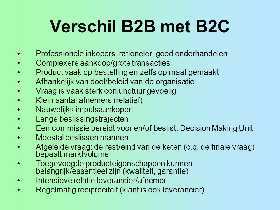 Verschil B2B met B2C Professionele inkopers, rationeler, goed onderhandelen. Complexere aankoop/grote transacties.