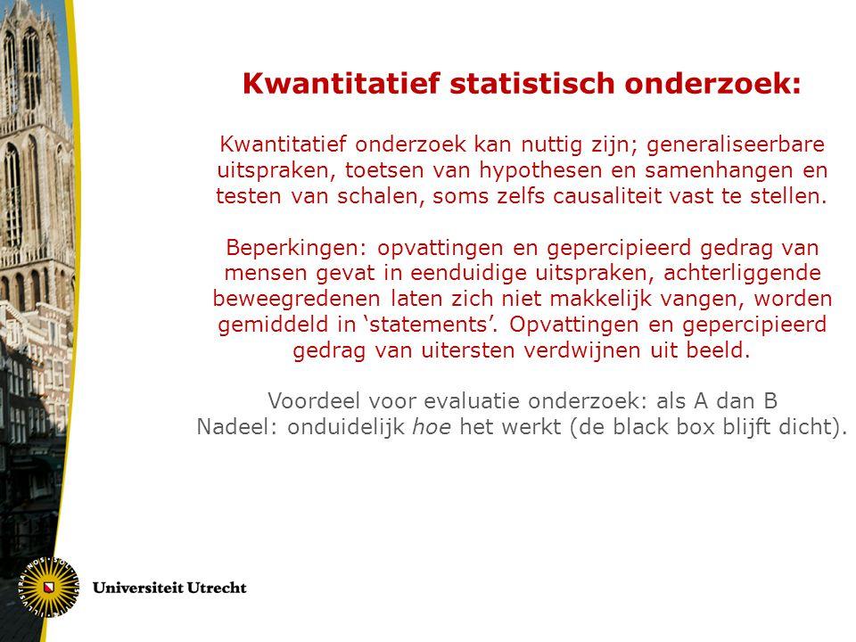 Kwantitatief statistisch onderzoek: Kwantitatief onderzoek kan nuttig zijn; generaliseerbare uitspraken, toetsen van hypothesen en samenhangen en testen van schalen, soms zelfs causaliteit vast te stellen.