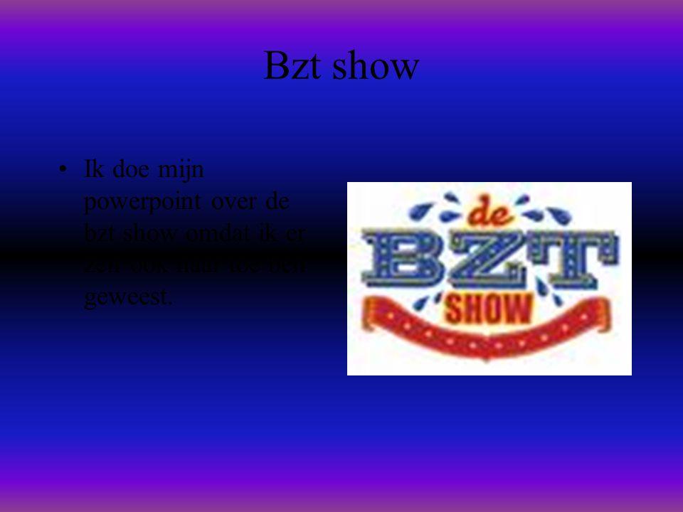 Bzt show Ik doe mijn powerpoint over de bzt show omdat ik er zelf ook naar toe ben geweest.