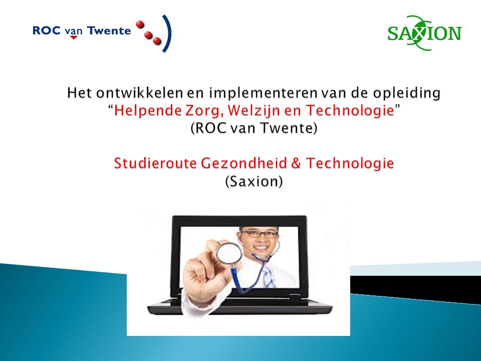 Het ontwikkelen en implementeren van de opleiding Helpende Zorg, Welzijn en Technologie (ROC van Twente) Studieroute Gezondheid & Technologie (Saxion)