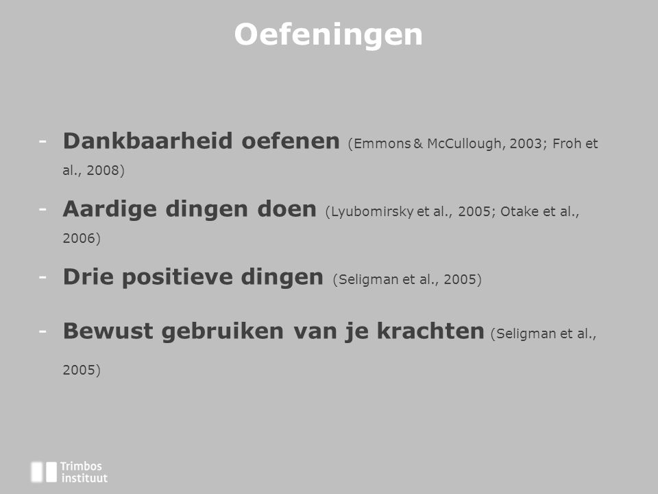 Oefeningen Dankbaarheid oefenen (Emmons & McCullough, 2003; Froh et al., 2008) Aardige dingen doen (Lyubomirsky et al., 2005; Otake et al., 2006)