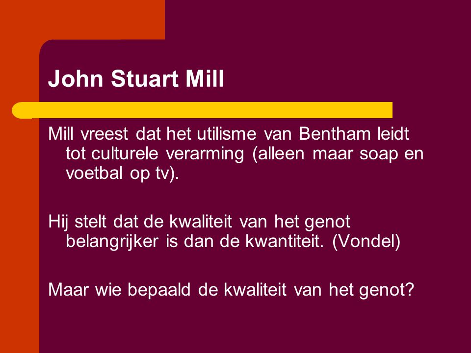 John Stuart Mill Mill vreest dat het utilisme van Bentham leidt tot culturele verarming (alleen maar soap en voetbal op tv).