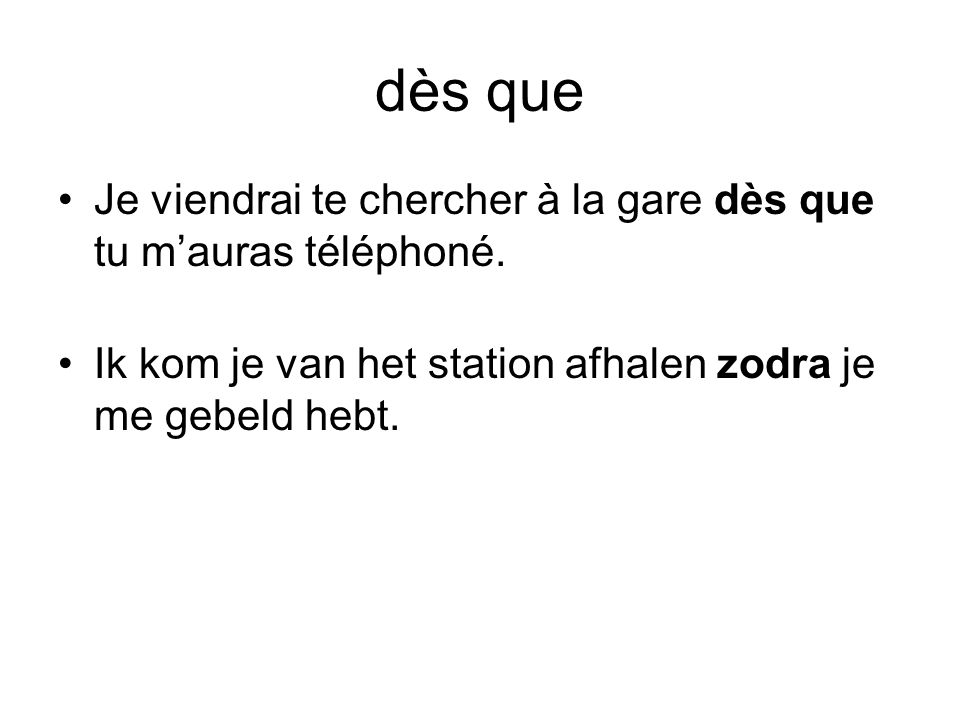 dès que Je viendrai te chercher à la gare dès que tu m'auras téléphoné.