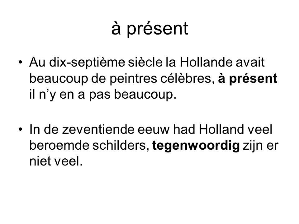 à présent Au dix-septième siècle la Hollande avait beaucoup de peintres célèbres, à présent il n'y en a pas beaucoup.