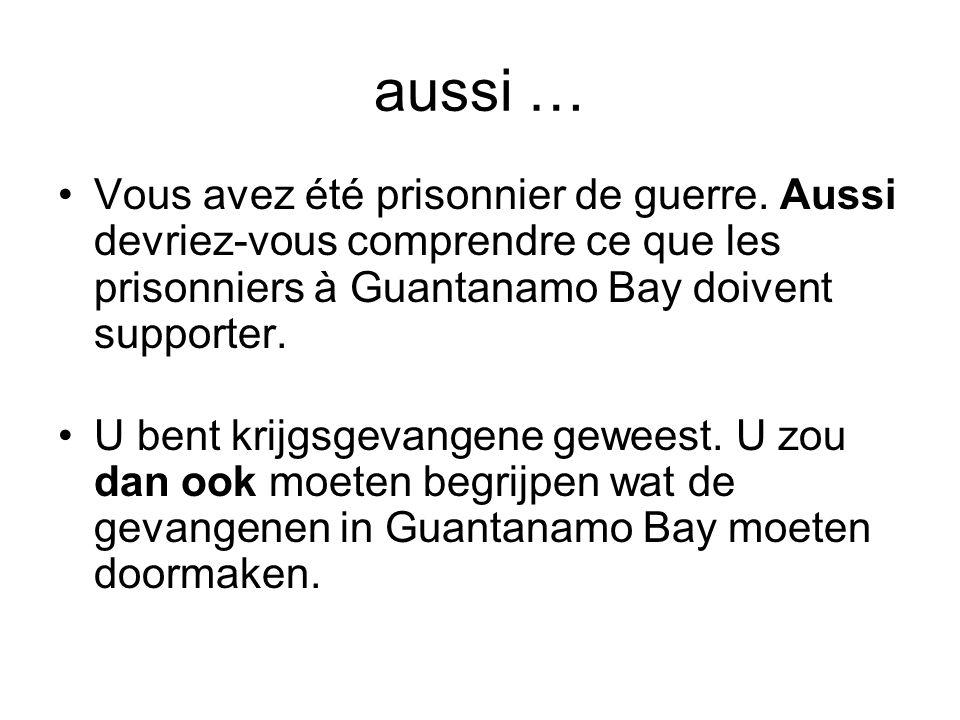 aussi … Vous avez été prisonnier de guerre. Aussi devriez-vous comprendre ce que les prisonniers à Guantanamo Bay doivent supporter.