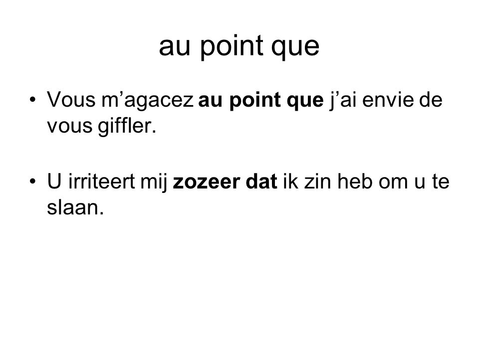 au point que Vous m'agacez au point que j'ai envie de vous giffler.