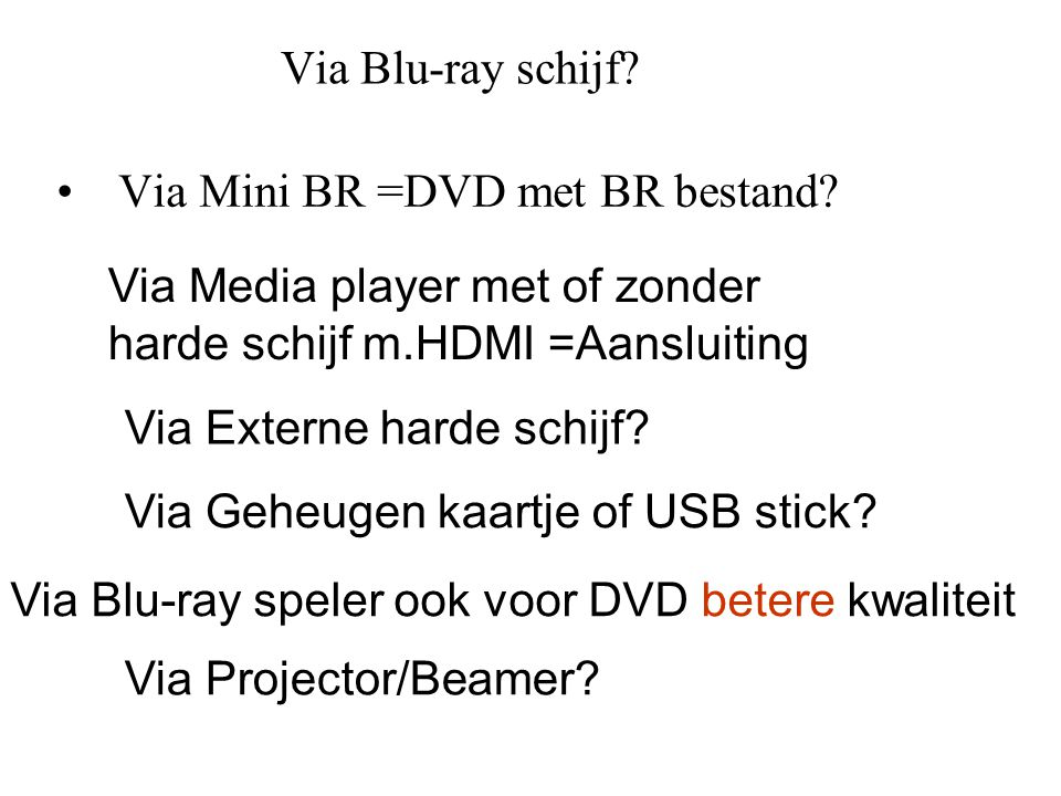 Via Blu-ray schijf Via Mini BR =DVD met BR bestand Via Media player met of zonder. harde schijf m.HDMI =Aansluiting.