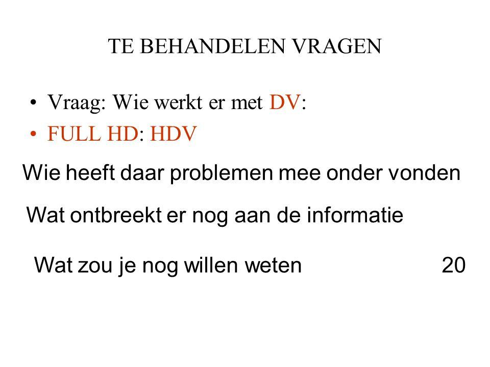 TE BEHANDELEN VRAGEN Vraag: Wie werkt er met DV: FULL HD: HDV. Wie heeft daar problemen mee onder vonden.