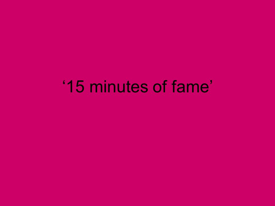 '15 minutes of fame'
