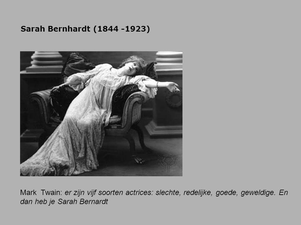 Sarah Bernhardt (1844 -1923) Mark Twain: er zijn vijf soorten actrices: slechte, redelijke, goede, geweldige.