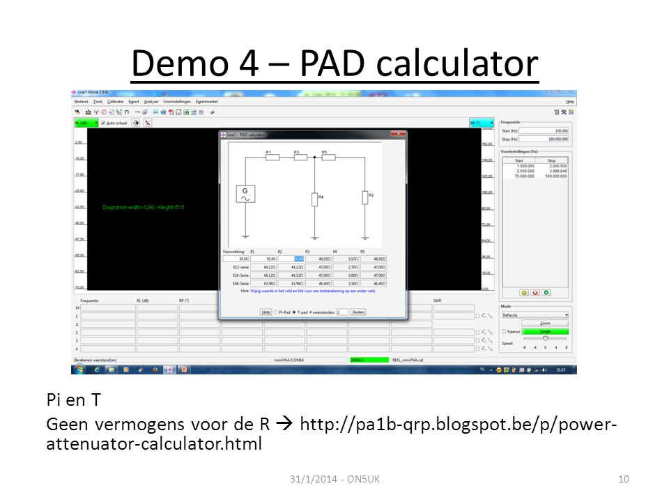 Demo 4 – PAD calculator Pi en T Geen vermogens voor de R  http://pa1b-qrp.blogspot.be/p/power-attenuator-calculator.html