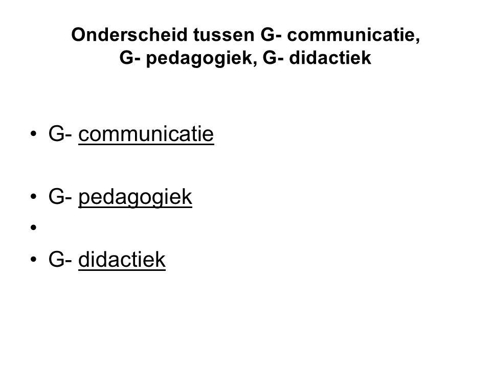 Onderscheid tussen G- communicatie, G- pedagogiek, G- didactiek