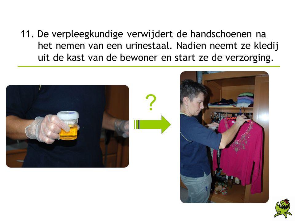 11. De verpleegkundige verwijdert de handschoenen na het nemen van een urinestaal. Nadien neemt ze kledij uit de kast van de bewoner en start ze de verzorging.