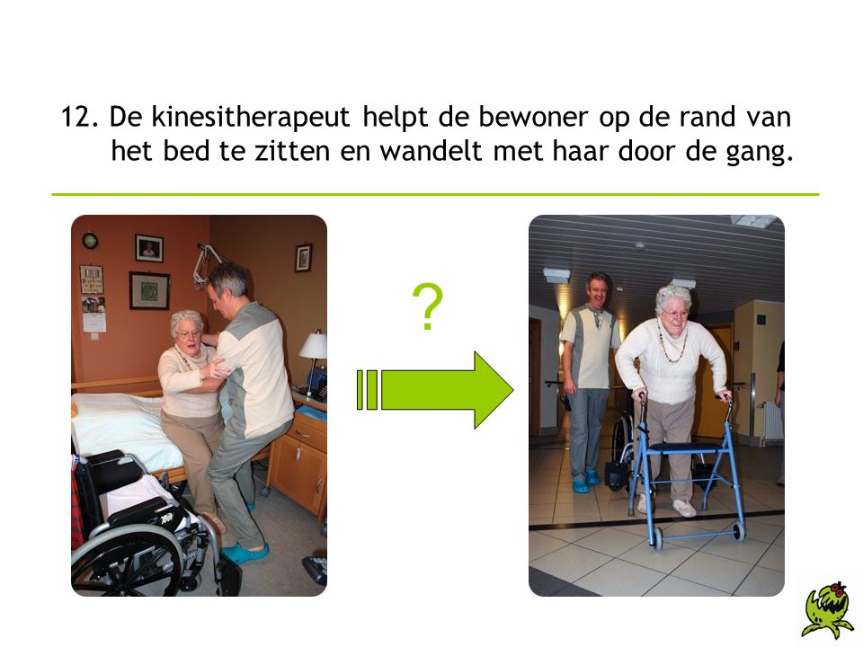 12. De kinesitherapeut helpt de bewoner op de rand van het bed te zitten en wandelt met haar door de gang.