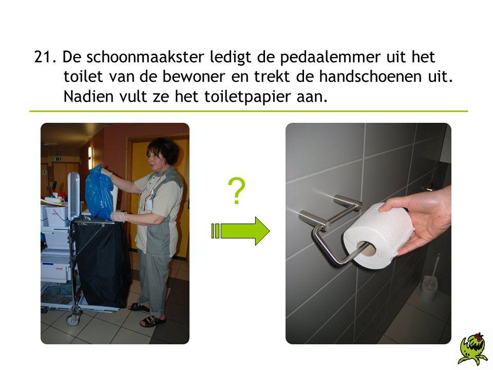 21. De schoonmaakster ledigt de pedaalemmer uit het toilet van de bewoner en trekt de handschoenen uit. Nadien vult ze het toiletpapier aan.