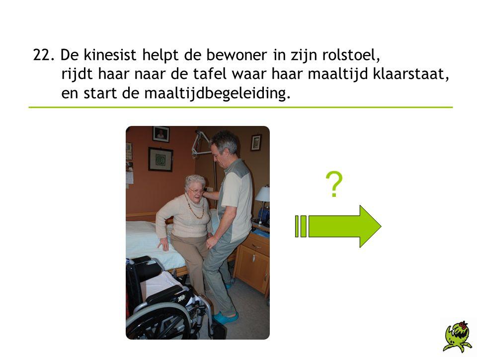 22. De kinesist helpt de bewoner in zijn rolstoel, rijdt haar naar de tafel waar haar maaltijd klaarstaat, en start de maaltijdbegeleiding.