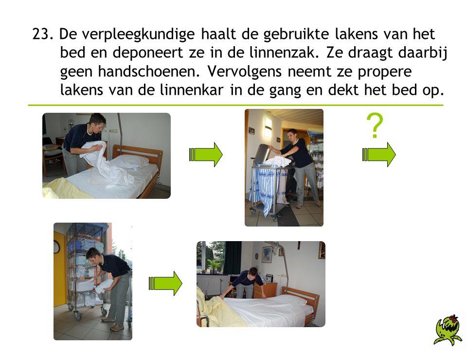 23. De verpleegkundige haalt de gebruikte lakens van het bed en deponeert ze in de linnenzak. Ze draagt daarbij geen handschoenen. Vervolgens neemt ze propere lakens van de linnenkar in de gang en dekt het bed op.