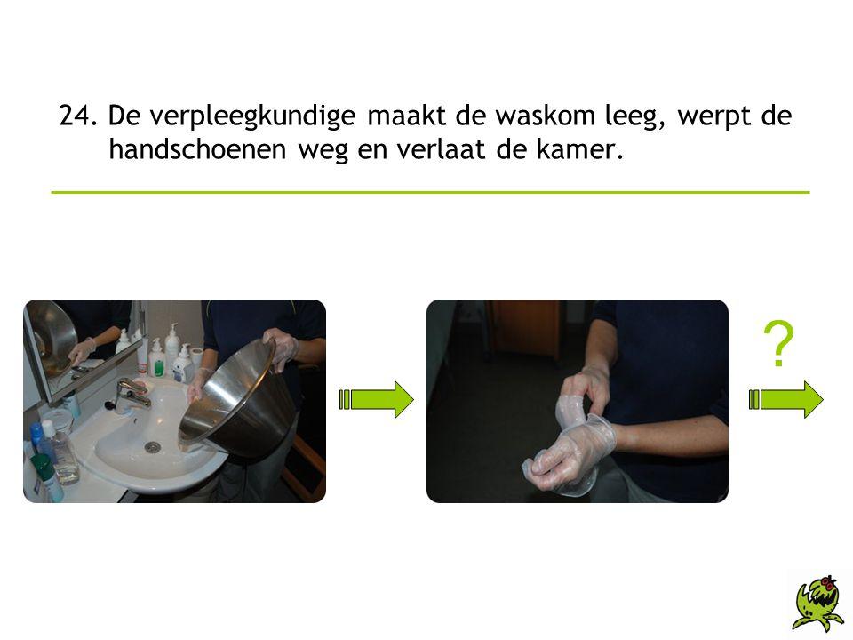 24. De verpleegkundige maakt de waskom leeg, werpt de handschoenen weg en verlaat de kamer.