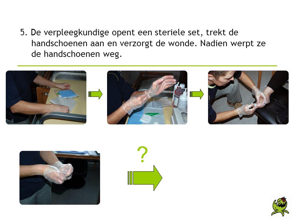 5. De verpleegkundige opent een steriele set, trekt de handschoenen aan en verzorgt de wonde. Nadien werpt ze de handschoenen weg.