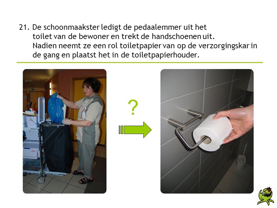 21. De schoonmaakster ledigt de pedaalemmer uit het toilet van de bewoner en trekt de handschoenen uit. Nadien neemt ze een rol toiletpapier van op de verzorgingskar in de gang en plaatst het in de toiletpapierhouder.