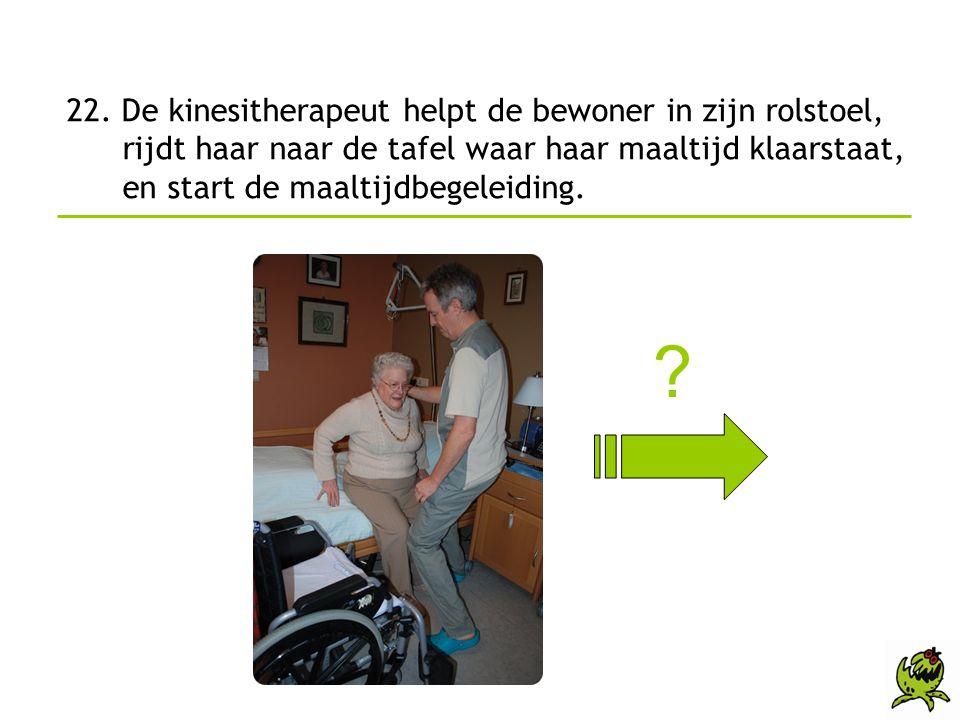 22. De kinesitherapeut helpt de bewoner in zijn rolstoel, rijdt haar naar de tafel waar haar maaltijd klaarstaat, en start de maaltijdbegeleiding.