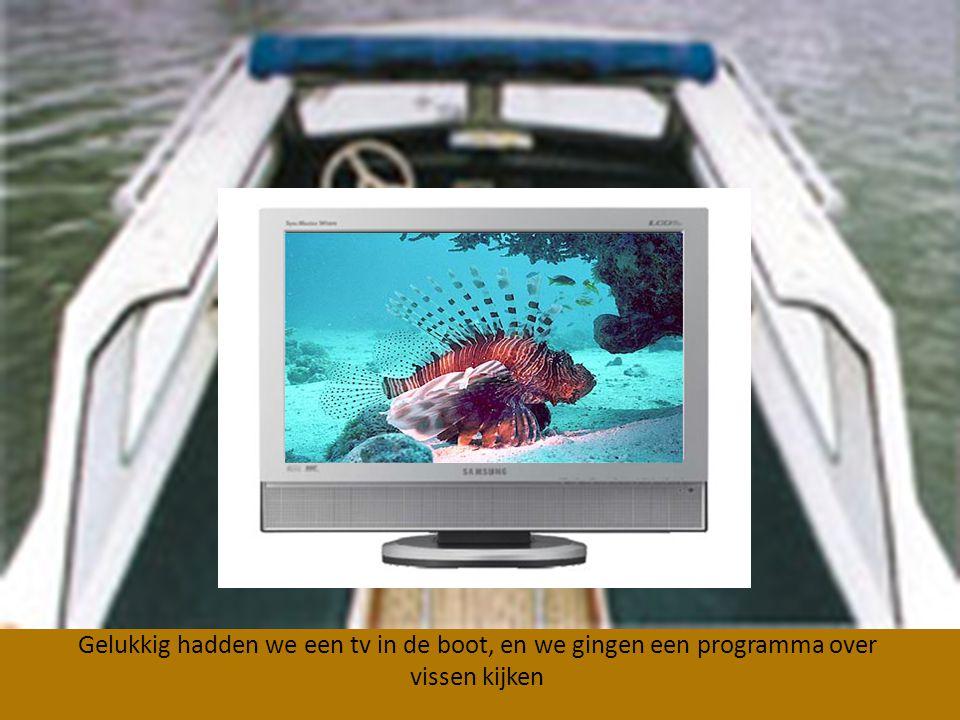 Gelukkig hadden we een tv in de boot, en we gingen een programma over vissen kijken