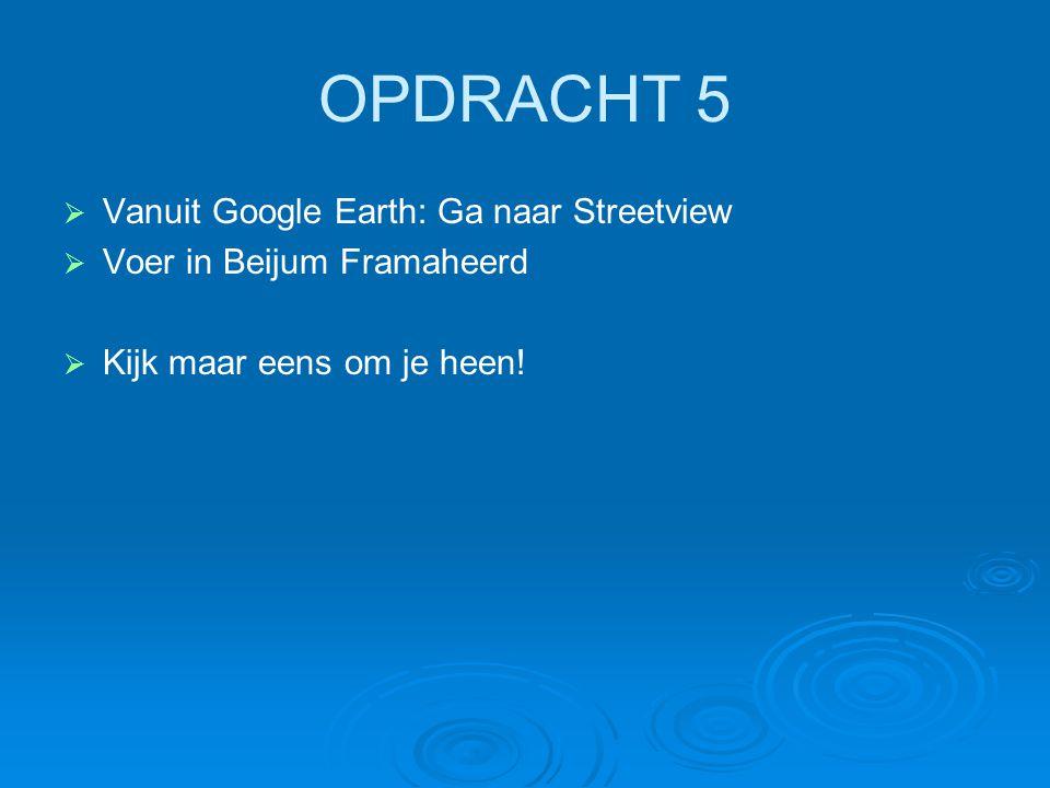 OPDRACHT 5 Vanuit Google Earth: Ga naar Streetview