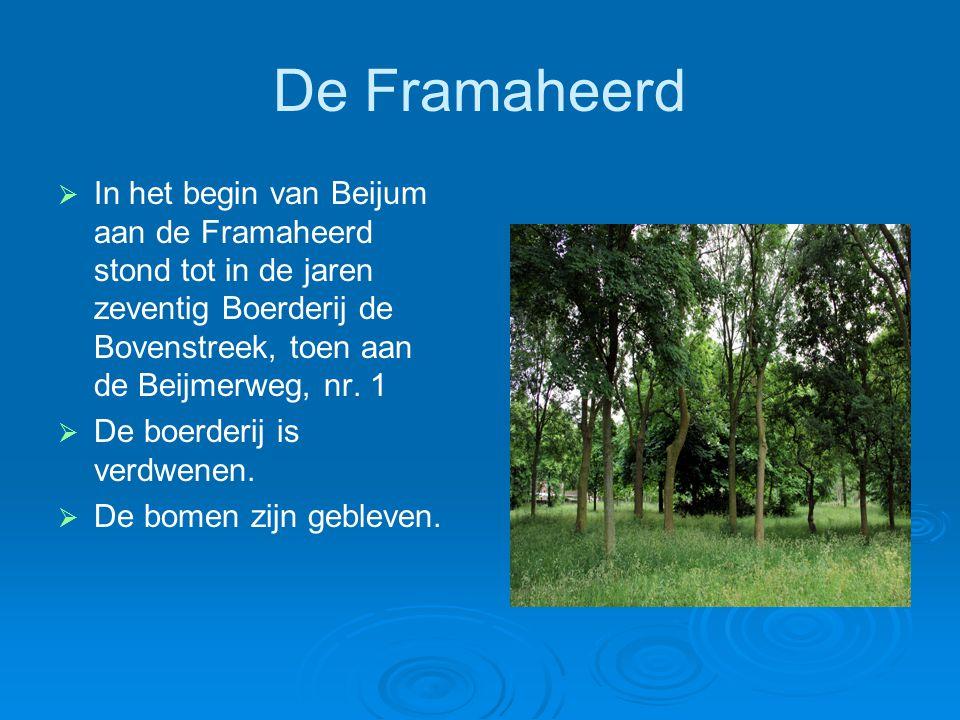 De Framaheerd In het begin van Beijum aan de Framaheerd stond tot in de jaren zeventig Boerderij de Bovenstreek, toen aan de Beijmerweg, nr. 1.