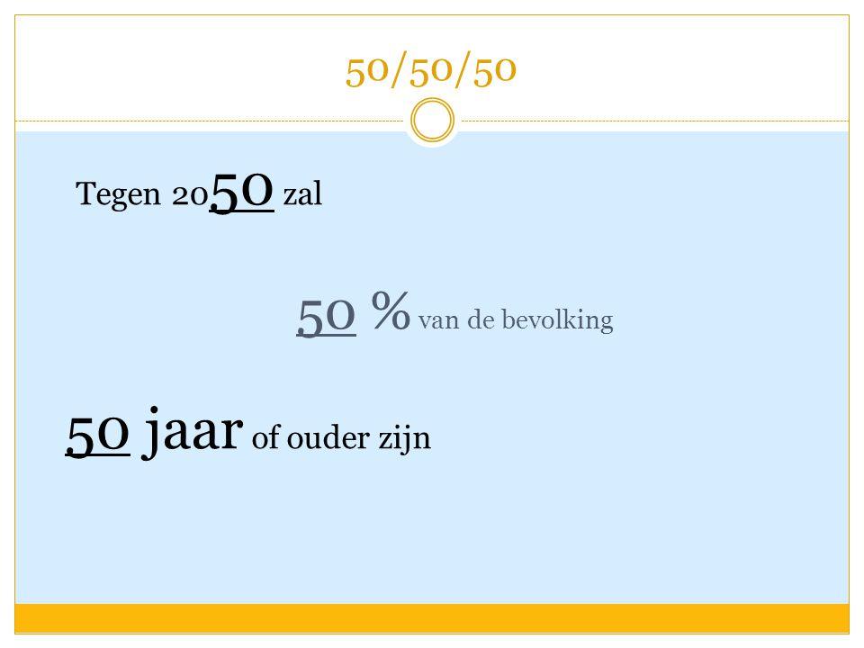 50/50/50 Tegen 2050 zal 50 % van de bevolking 50 jaar of ouder zijn