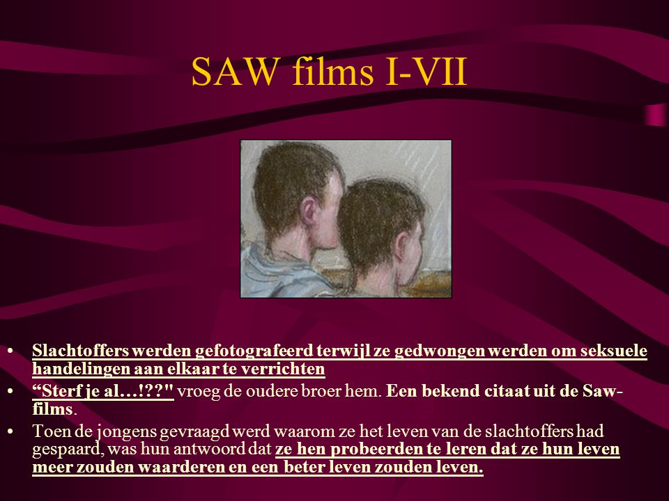 SAW films I-VII Account of the Edlington Attacks, UK. Victims forced to perform oral sex on each other.