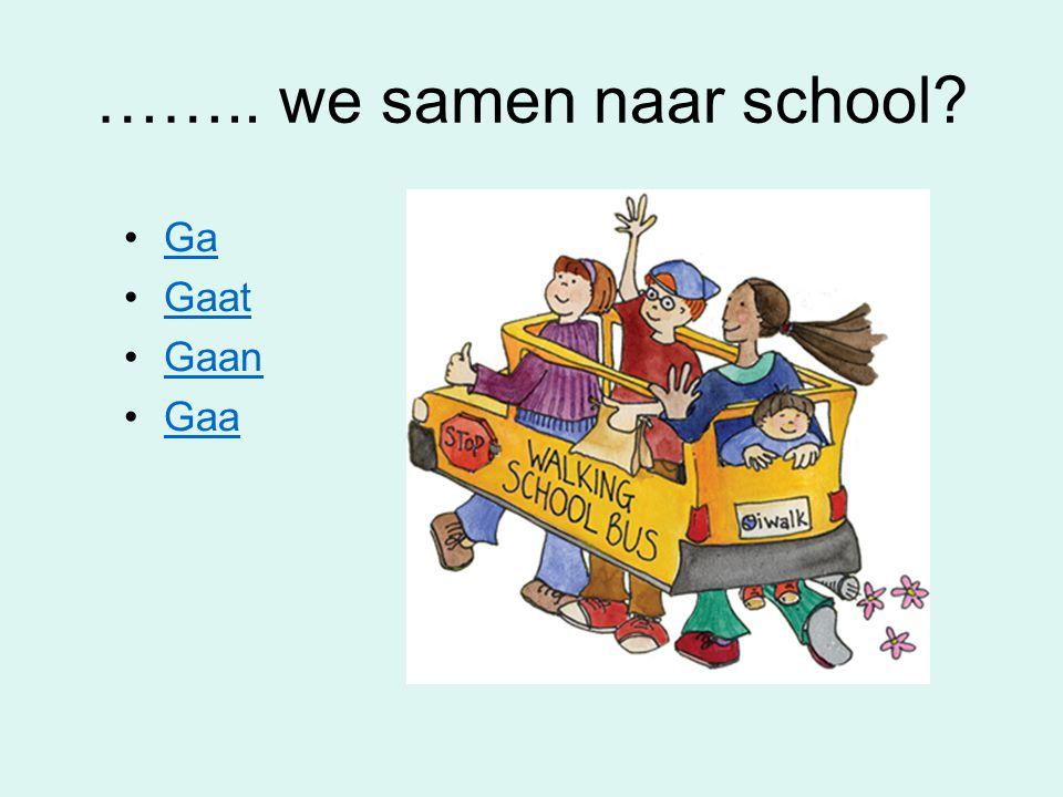 …….. we samen naar school Ga Gaat Gaan Gaa