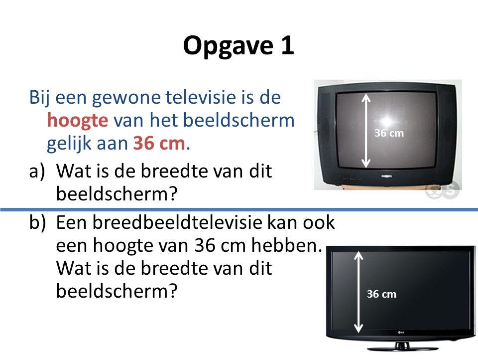 Opgave 1 Bij een gewone televisie is de hoogte van het beeldscherm gelijk aan 36 cm. Wat is de breedte van dit beeldscherm