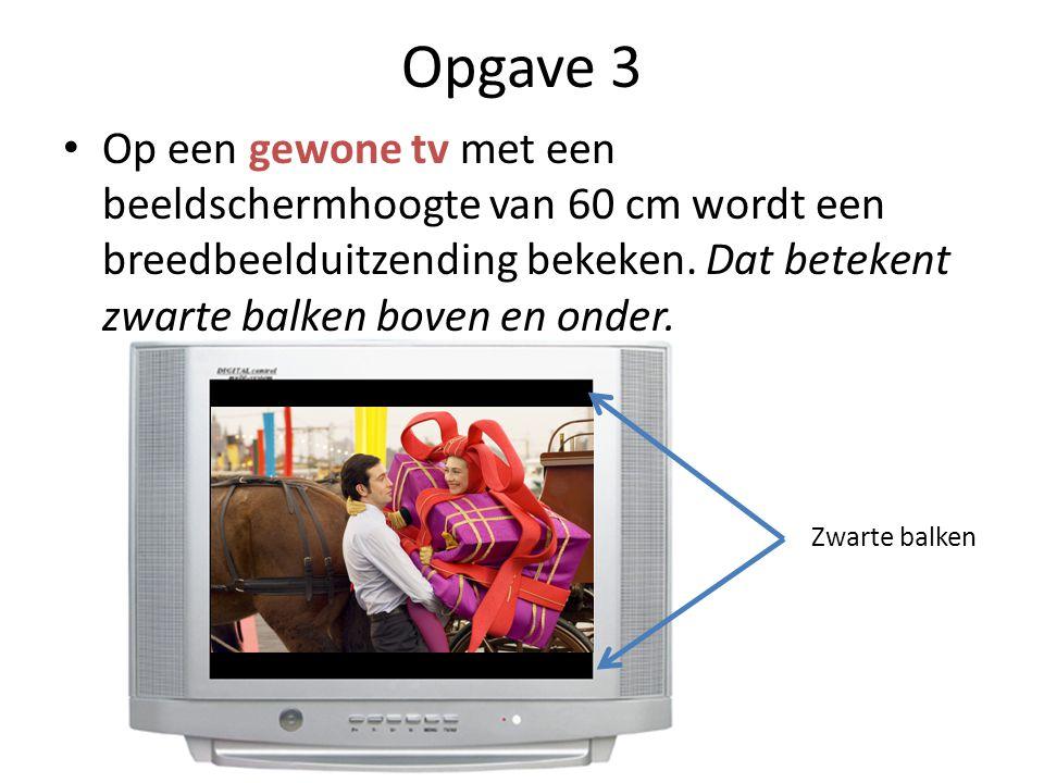 Opgave 3 Op een gewone tv met een beeldschermhoogte van 60 cm wordt een breedbeelduitzending bekeken. Dat betekent zwarte balken boven en onder.